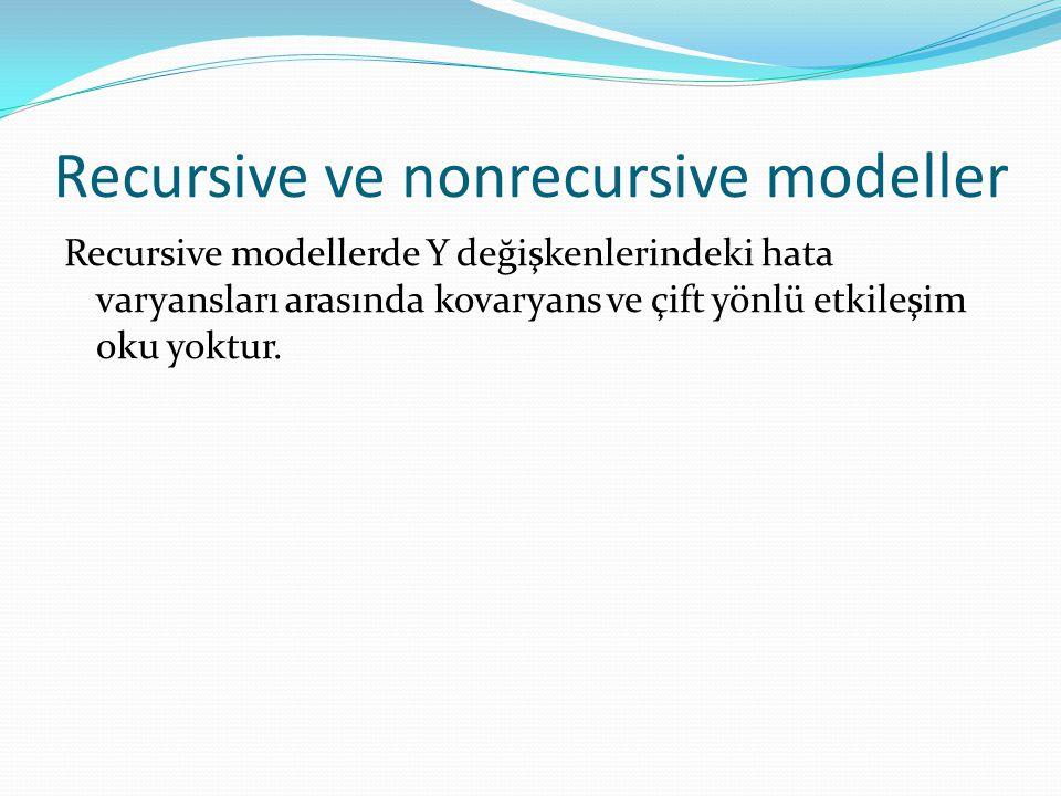Recursive ve nonrecursive modeller Recursive modellerde Y değişkenlerindeki hata varyansları arasında kovaryans ve çift yönlü etkileşim oku yoktur.