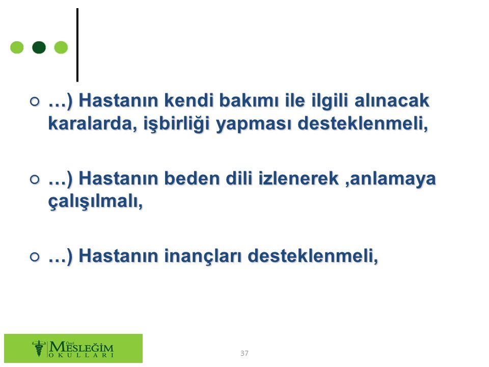 ○ …) Hastanın kendi bakımı ile ilgili alınacak karalarda, işbirliği yapması desteklenmeli, ○ …) Hastanın beden dili izlenerek,anlamaya çalışılmalı, ○