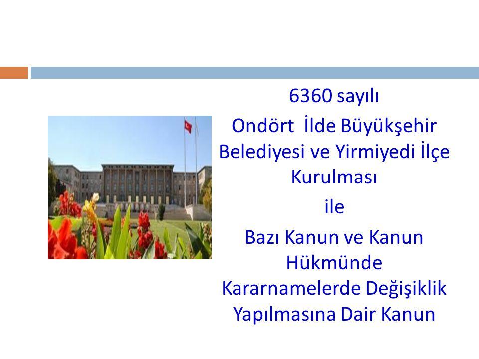 6360 sayılı Ondört İlde Büyükşehir Belediyesi ve Yirmiyedi İlçe Kurulması ile Bazı Kanun ve Kanun Hükmünde Kararnamelerde Değişiklik Yapılmasına Dair
