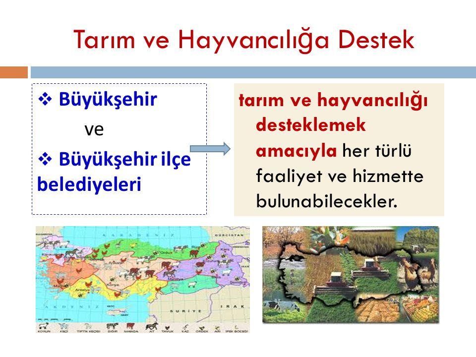Tarım ve Hayvancılı ğ a Destek  Büyükşehir ve  Büyükşehir ilçe belediyeleri tarım ve hayvancılı ğ ı desteklemek amacıyla her türlü faaliyet ve hizme