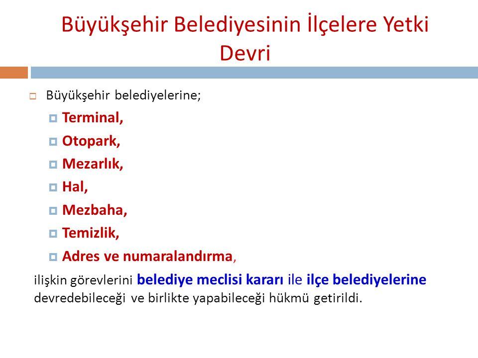 Büyükşehir Belediyesinin İlçelere Yetki Devri  Büyükşehir belediyelerine;  Terminal,  Otopark,  Mezarlık,  Hal,  Mezbaha,  Temizlik,  Adres ve