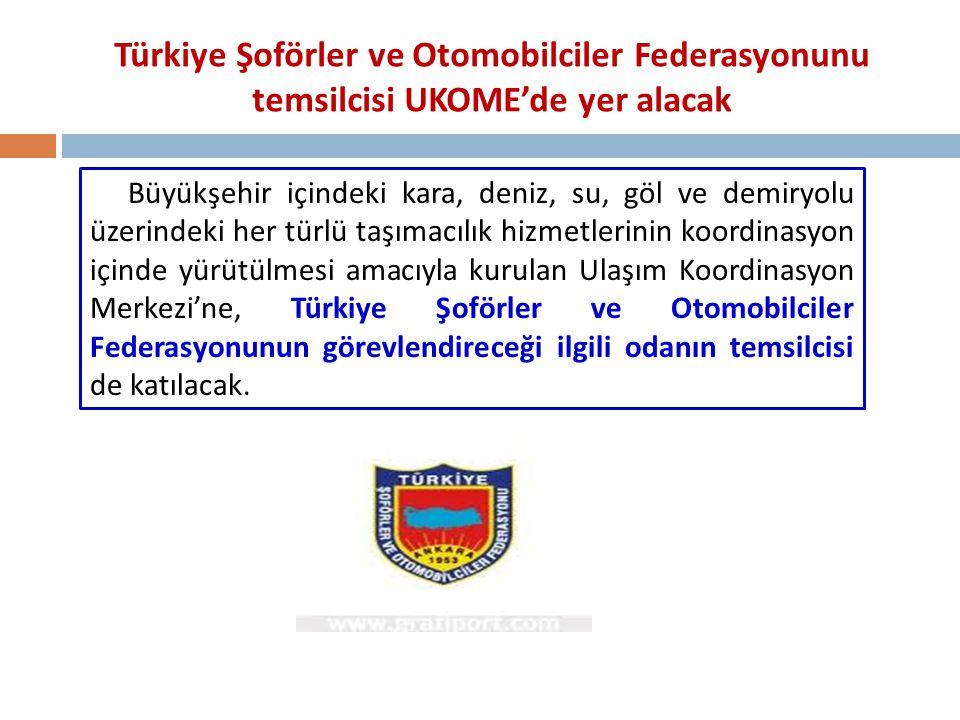 Türkiye Şoförler ve Otomobilciler Federasyonunu temsilcisi UKOME'de yer alacak Büyükşehir içindeki kara, deniz, su, göl ve demiryolu üzerindeki her tü