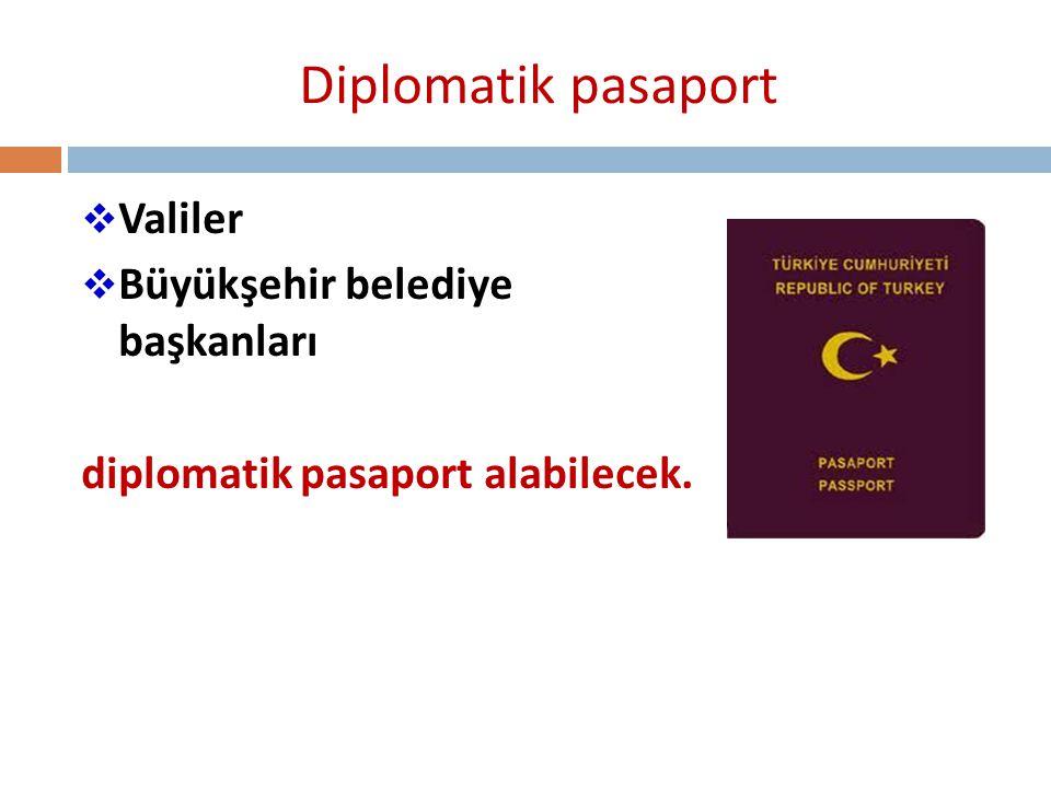 Diplomatik pasaport  Valiler  Büyükşehir belediye başkanları diplomatik pasaport alabilecek.