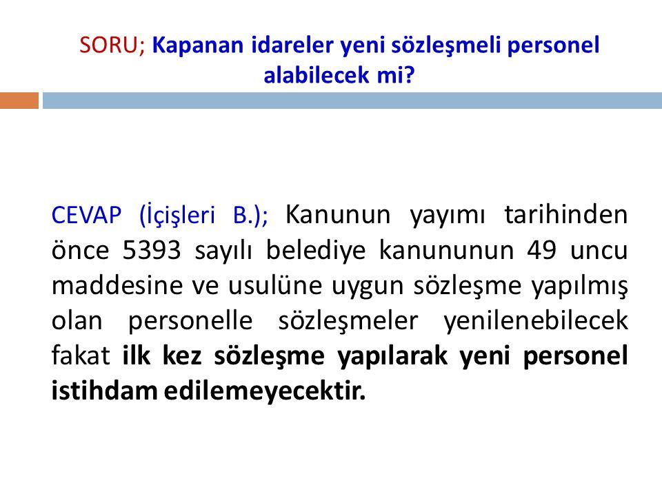 SORU; Kapanan idareler yeni sözleşmeli personel alabilecek mi? CEVAP (İçişleri B.); Kanunun yayımı tarihinden önce 5393 sayılı belediye kanununun 49 u