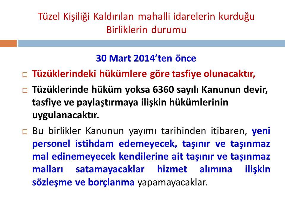 Tüzel Kişiliği Kaldırılan mahalli idarelerin kurduğu Birliklerin durumu 30 Mart 2014'ten önce  Tüzüklerindeki hükümlere göre tasfiye olunacaktır,  T