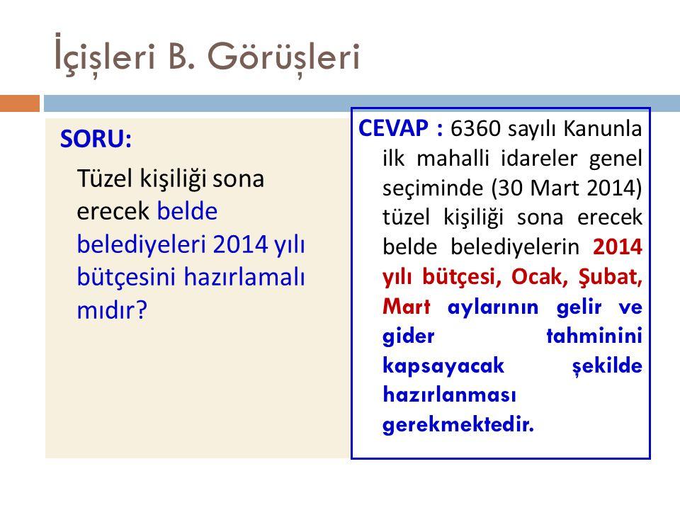 İ çişleri B. Görüşleri SORU: Tüzel kişiliği sona erecek belde belediyeleri 2014 yılı bütçesini hazırlamalı mıdır? CEVAP : 6360 sayılı Kanunla ilk maha