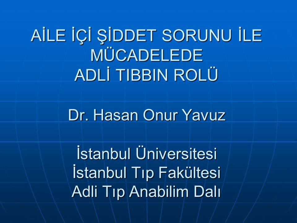 AİLE İÇİ ŞİDDET SORUNU İLE MÜCADELEDE ADLİ TIBBIN ROLÜ Dr. Hasan Onur Yavuz İstanbul Üniversitesi İstanbul Tıp Fakültesi Adli Tıp Anabilim Dalı