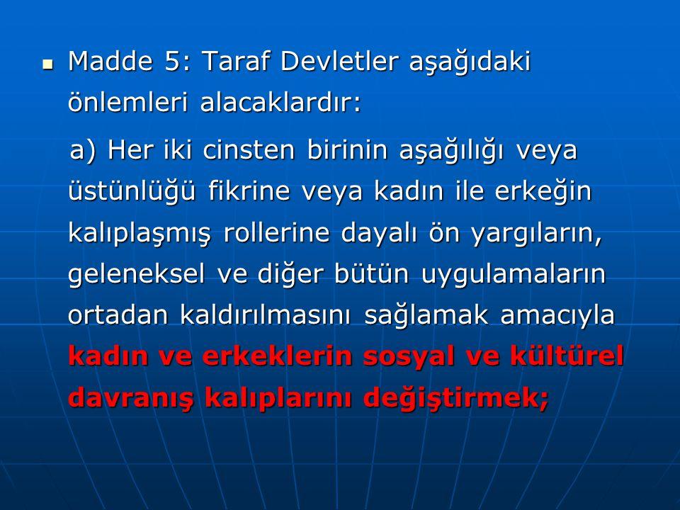  Madde 5: Taraf Devletler aşağıdaki önlemleri alacaklardır: a) Her iki cinsten birinin aşağılığı veya üstünlüğü fikrine veya kadın ile erkeğin kalıpl