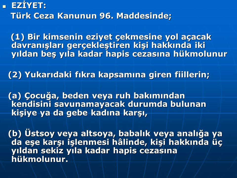  EZİYET: Türk Ceza Kanunun 96. Maddesinde; Türk Ceza Kanunun 96. Maddesinde; (1) Bir kimsenin eziyet çekmesine yol açacak davranışları gerçekleştiren