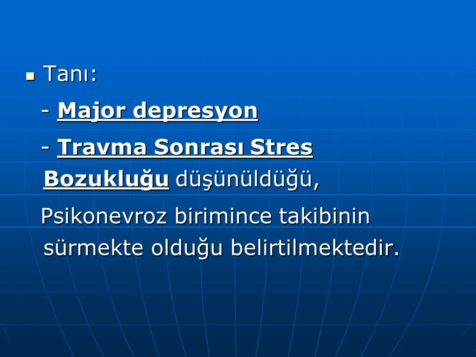  Tanı: - Major depresyon - Major depresyon - Travma Sonrası Stres Bozukluğu düşünüldüğü, - Travma Sonrası Stres Bozukluğu düşünüldüğü, Psikonevroz bi
