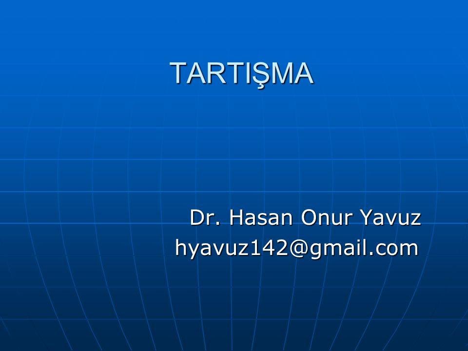 TARTIŞMA Dr. Hasan Onur Yavuz Dr. Hasan Onur Yavuz hyavuz142@gmail.com hyavuz142@gmail.com
