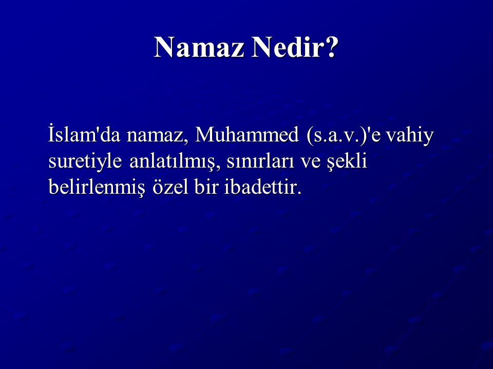 Namaz Nedir? İslam'da namaz, Muhammed (s.a.v.)'e vahiy suretiyle anlatılmış, sınırları ve şekli belirlenmiş özel bir ibadettir. İslam'da namaz, Muhamm