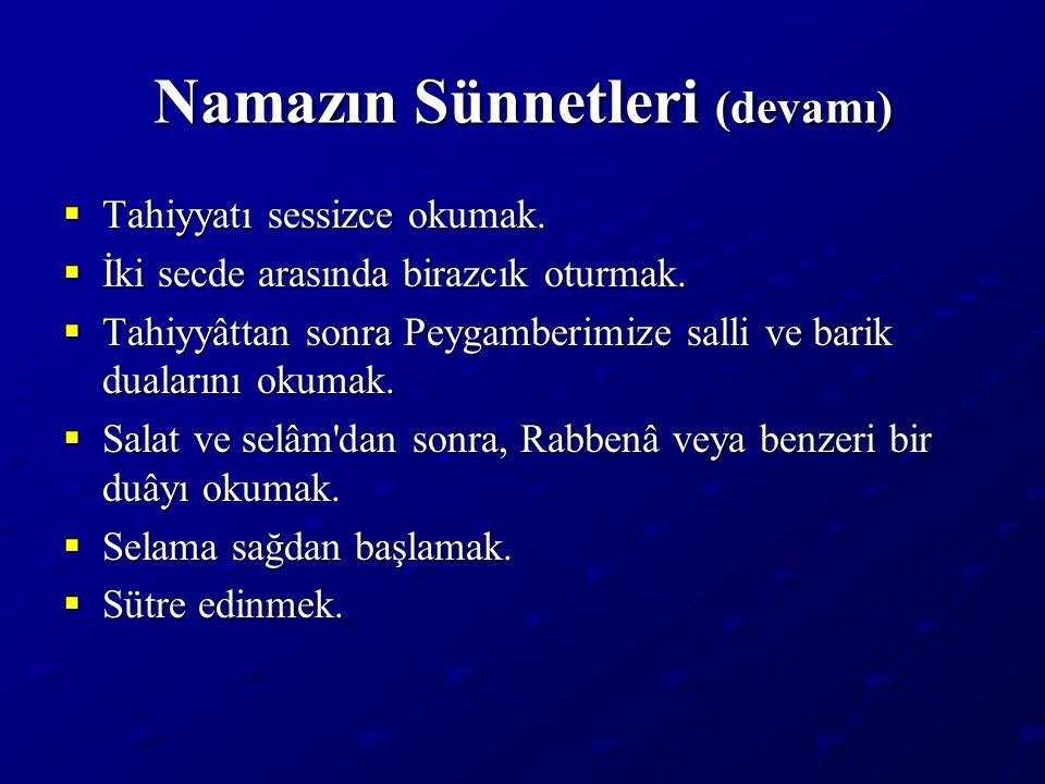 Namazın Sünnetleri (devamı)  Tahiyyatı sessizce okumak.  İki secde arasında birazcık oturmak.  Tahiyyâttan sonra Peygamberimize salli ve barik dual