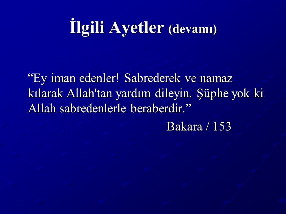 """İlgili Ayetler (devamı) """"Ey iman edenler! Sabrederek ve namaz kılarak Allah'tan yardım dileyin. Şüphe yok ki Allah sabredenlerle beraberdir."""" """"Ey iman"""