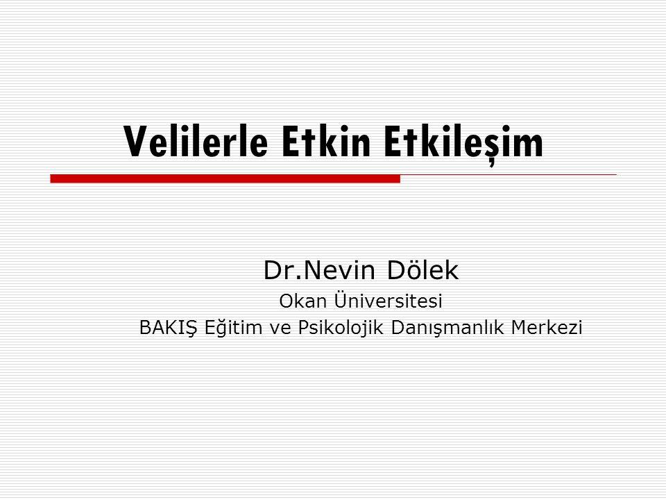 Velilerle Etkin Etkileşim Dr.Nevin Dölek Okan Üniversitesi BAKIŞ Eğitim ve Psikolojik Danışmanlık Merkezi