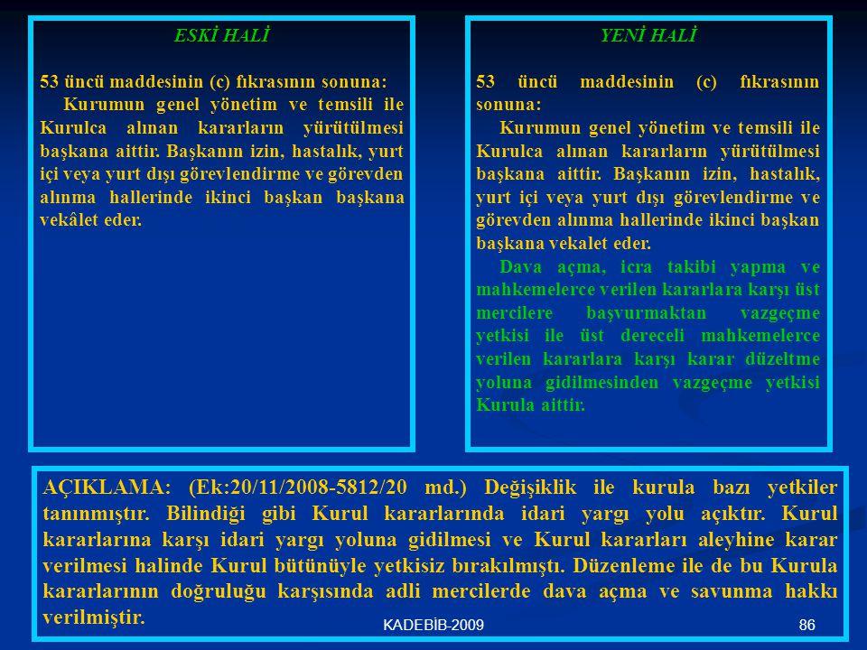 86KADEBİB-2009 ESKİ HALİ 53 üncü maddesinin (c) fıkrasının sonuna: Kurumun genel yönetim ve temsili ile Kurulca alınan kararların yürütülmesi başkana