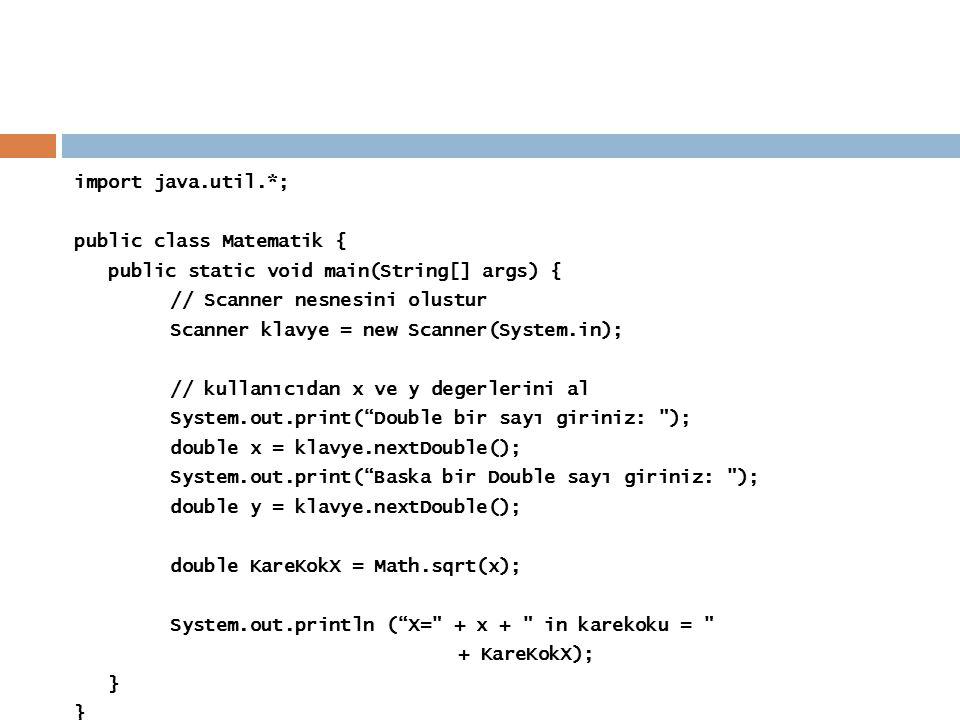 import java.util.*; public class Matematik { public static void main(String[] args) { // Scanner nesnesini olustur Scanner klavye = new Scanner(System.in); // kullanıcıdan x ve y degerlerini al System.out.print( Double bir sayı giriniz: ); double x = klavye.nextDouble(); System.out.print( Baska bir Double sayı giriniz: ); double y = klavye.nextDouble(); double KareKokX = Math.sqrt(x); System.out.println ( X= + x + in karekoku = + KareKokX); }