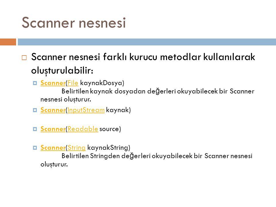 Scanner nesnesi  Scanner nesnesi farklı kurucu metodlar kullanılarak oluşturulabilir:  Scanner(File kaynakDosya) Belirtilen kaynak dosyadan de ğ erleri okuyabilecek bir Scanner nesnesi oluşturur.