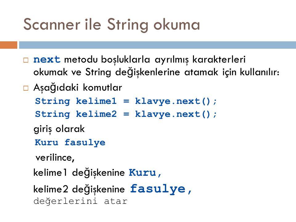Scanner ile String okuma  next metodu boşluklarla ayrılmış karakterleri okumak ve String de ğ işkenlerine atamak için kullanılır:  Aşa ğ ıdaki komutlar String kelime1 = klavye.next(); String kelime2 = klavye.next(); giriş olarak Kuru fasulye verilince, kelime1 de ğ işkenine Kuru, kelime2 de ğ işkenine fasulye, değerlerini atar