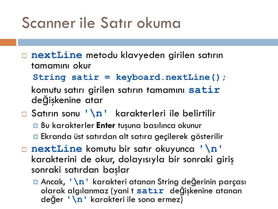 Scanner ile Satır okuma  nextLine metodu klavyeden girilen satırın tamamını okur String satir = keyboard.nextLine(); komutu satırı girilen satırın tamamını satir de ğ işkenine atar  Satırın sonu \n karakterleri ile belirtilir  Bu karakterler Enter tuşuna basılınca okunur  Ekranda üst satırdan alt satıra geçilerek gösterilir  nextLine komutu bir satır okuyunca \n karakterini de okur, dolayısıyla bir sonraki giriş sonraki satırdan başlar  Ancak, \n karakteri atanan String de ğ erinin parçası olarak algılanmaz (yani t satır de ğ işkenine atanan de ğ er \n karakteri ile sona ermez)