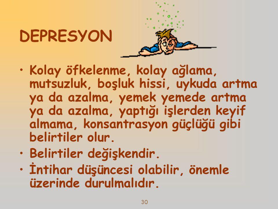 30 DEPRESYON •Kolay öfkelenme, kolay ağlama, mutsuzluk, boşluk hissi, uykuda artma ya da azalma, yemek yemede artma ya da azalma, yaptığı işlerden key