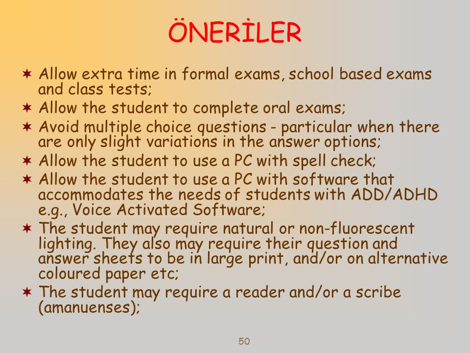 50 ÖNERİLER  Allow extra time in formal exams, school based exams and class tests;  Allow the student to complete oral exams;  Avoid multiple choice questions - particular when there are only slight variations in the answer options;  Allow the student to use a PC with spell check;  Allow the student to use a PC with software that accommodates the needs of students with ADD/ADHD e.g., Voice Activated Software;  The student may require natural or non-fluorescent lighting.