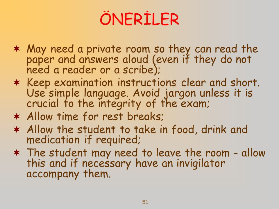 51 ÖNERİLER  May need a private room so they can read the paper and answers aloud (even if they do not need a reader or a scribe);  Keep examination