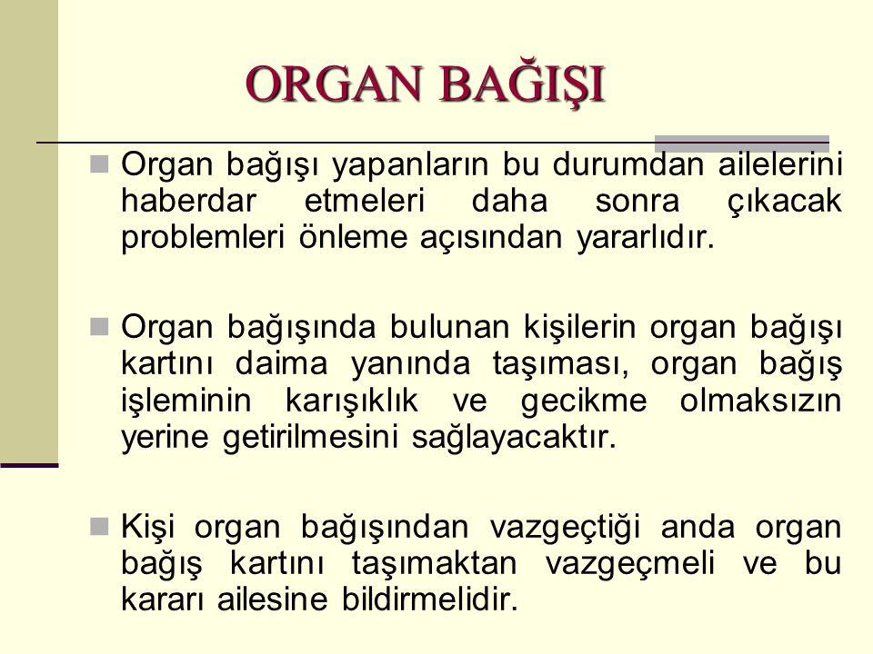 Organ bağışı yapanların bu durumdan ailelerini haberdar etmeleri daha sonra çıkacak problemleri önleme açısından yararlıdır.  Organ bağışında bulun
