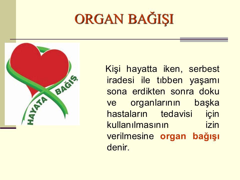 ORGAN BAĞIŞI Kişi hayatta iken, serbest iradesi ile tıbben yaşamı sona erdikten sonra doku ve organlarının başka hastaların tedavisi için kullanılması
