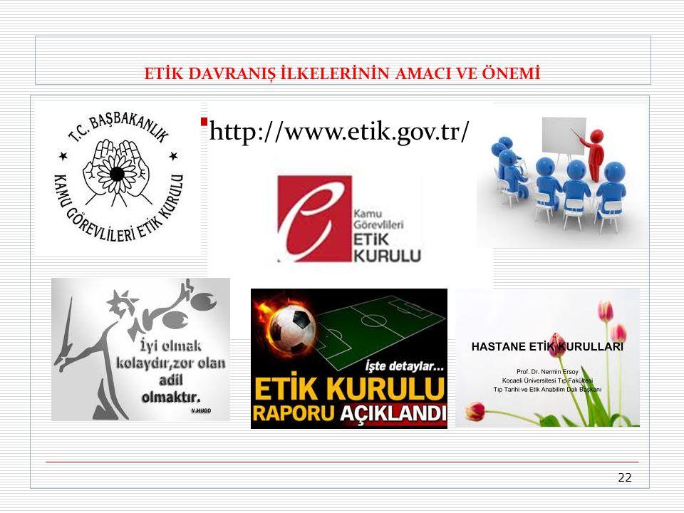 ETİK DAVRANIŞ İLKELERİNİN AMACI VE ÖNEMİ http://www.etik.gov.tr/ 22