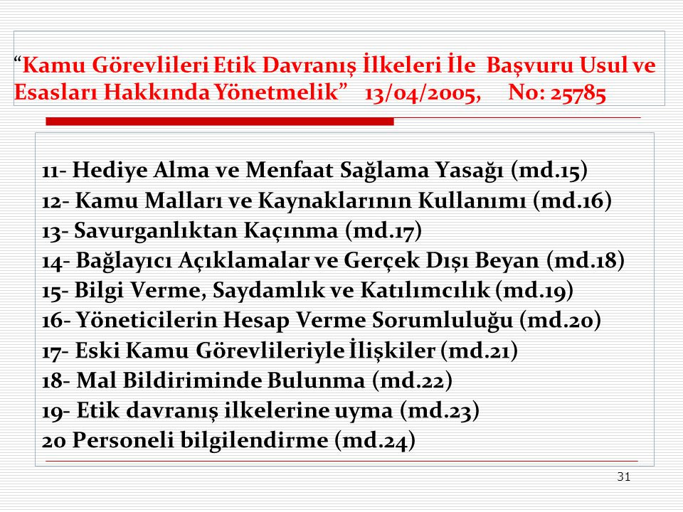 11- Hediye Alma ve Menfaat Sağlama Yasağı (md.15) 12- Kamu Malları ve Kaynaklarının Kullanımı (md.16) 13- Savurganlıktan Kaçınma (md.17) 14- Bağlayıcı Açıklamalar ve Gerçek Dışı Beyan (md.18) 15- Bilgi Verme, Saydamlık ve Katılımcılık (md.19) 16- Yöneticilerin Hesap Verme Sorumluluğu (md.20) 17- Eski Kamu Görevlileriyle İlişkiler (md.21) 18- Mal Bildiriminde Bulunma (md.22) 19- Etik davranış ilkelerine uyma (md.23) 20 Personeli bilgilendirme (md.24) Kamu Görevlileri Etik Davranış İlkeleri İle Başvuru Usul ve Esasları Hakkında Yönetmelik 13/04/2005, No: 25785 31