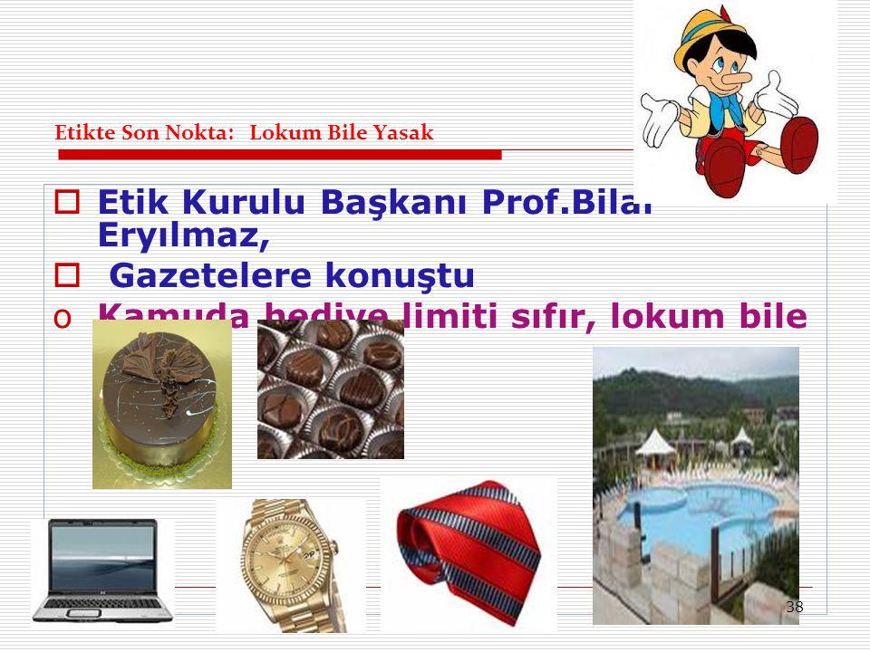 Etikte Son Nokta: Lokum Bile Yasak  Etik Kurulu Başkanı Prof.Bilal Eryılmaz,  Gazetelere konuştu oKamuda hediye limiti sıfır, lokum bile yasak. 38