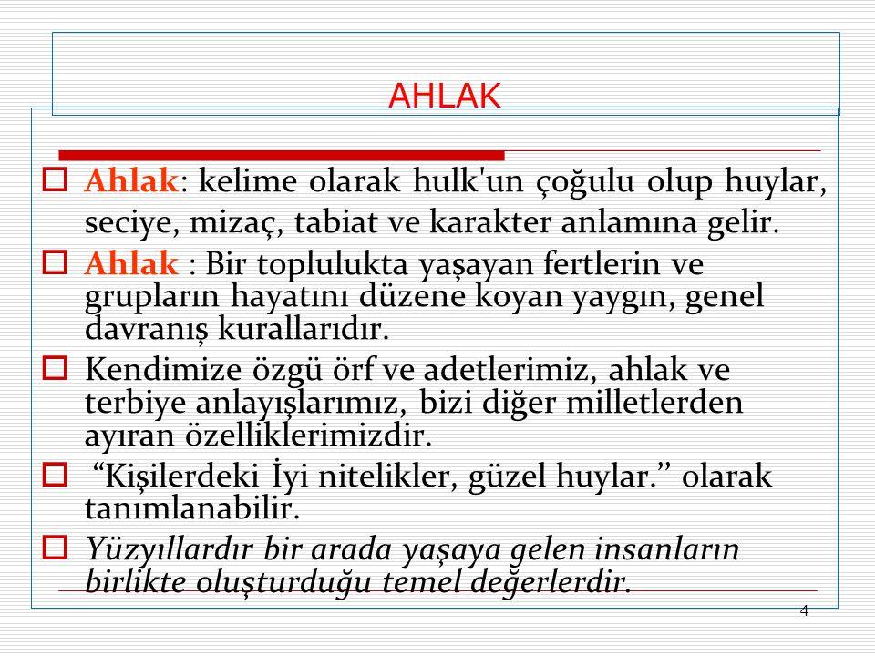 AHLAK  Ahlak: kelime olarak hulk'un çoğulu olup huylar, seciye, mizaç, tabiat ve karakter anlamına gelir.  Ahlak : Bir toplulukta yaşayan fertlerin