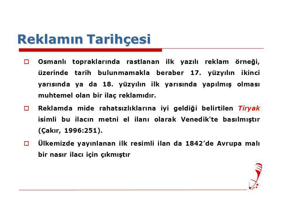 Reklamın Tarihçesi  Osmanlı topraklarında rastlanan ilk yazılı reklam örneği, üzerinde tarih bulunmamakla beraber 17. yüzyılın ikinci yarısında ya da