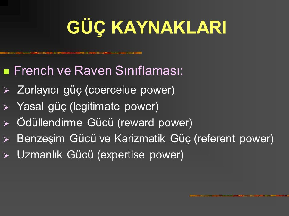 GÜÇ KAYNAKLARI  French ve Raven Sınıflaması:  Zorlayıcı güç (coerceiue power)  Yasal güç (legitimate power)  Ödüllendirme Gücü (reward power)  Be