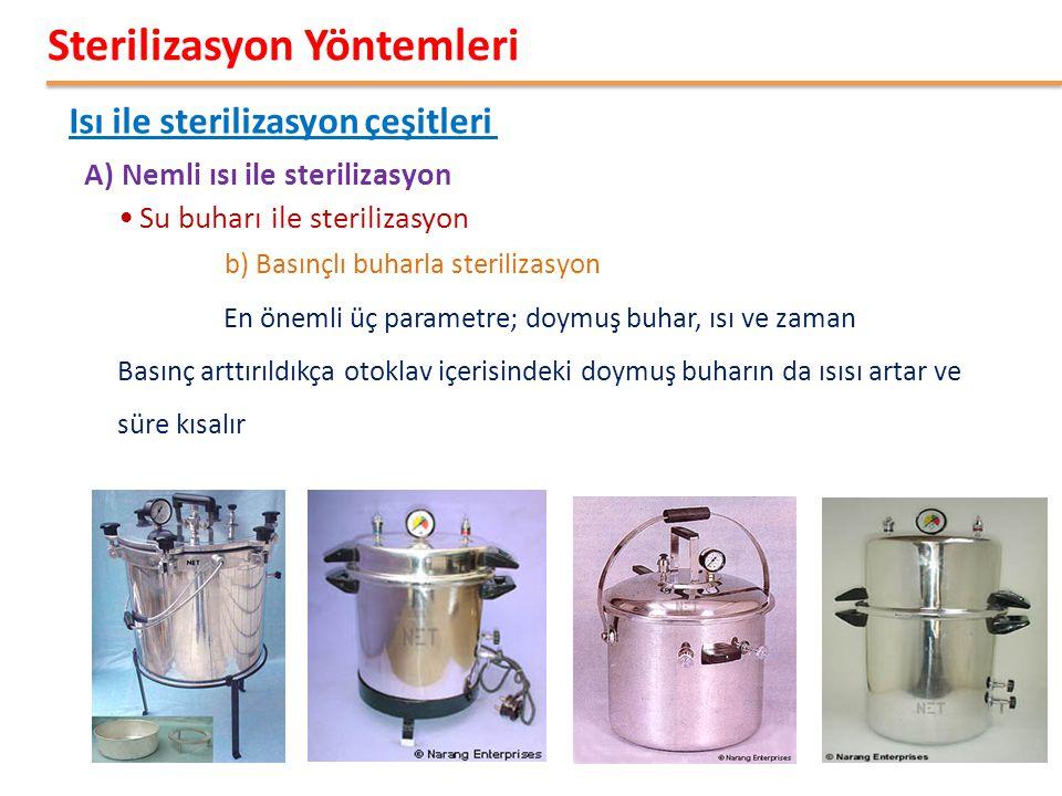 •Su buharı ile sterilizasyon b) Basınçlı buharla sterilizasyon A) Nemli ısı ile sterilizasyon Isı ile sterilizasyon çeşitleri Sterilizasyon Yöntemleri En önemli üç parametre; doymuş buhar, ısı ve zaman Basınç arttırıldıkça otoklav içerisindeki doymuş buharın da ısısı artar ve süre kısalır