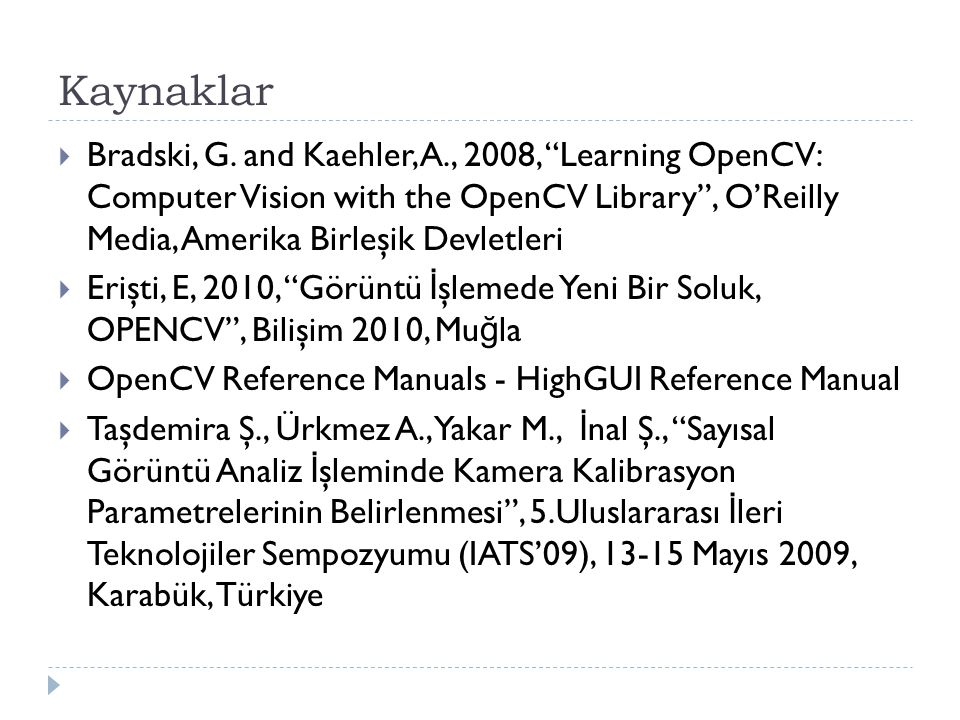 "Kaynaklar  Bradski, G. and Kaehler, A., 2008, ""Learning OpenCV: Computer Vision with the OpenCV Library"", O'Reilly Media, Amerika Birleşik Devletleri"