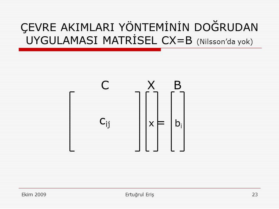 Ekim 2009Ertuğrul Eriş23 ÇEVRE AKIMLARI YÖNTEMİNİN DOĞRUDAN UYGULAMASI MATRİSEL CX=B (Nilsson'da yok) c ij x bibi = CXB