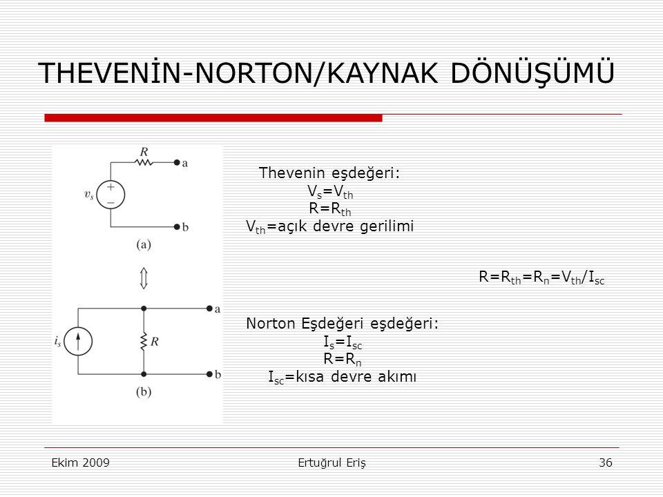 Ekim 2009Ertuğrul Eriş36 THEVENİN-NORTON/KAYNAK DÖNÜŞÜMÜ Thevenin eşdeğeri: V s =V th R=R th V th =açık devre gerilimi Norton Eşdeğeri eşdeğeri: I s =