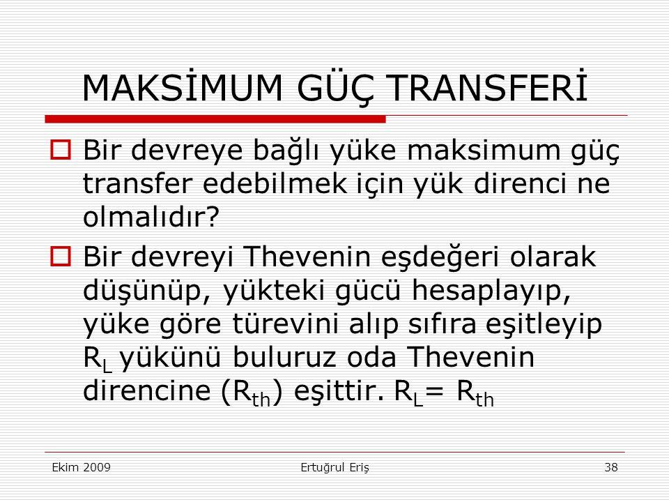 Ekim 2009Ertuğrul Eriş38 MAKSİMUM GÜÇ TRANSFERİ  Bir devreye bağlı yüke maksimum güç transfer edebilmek için yük direnci ne olmalıdır?  Bir devreyi