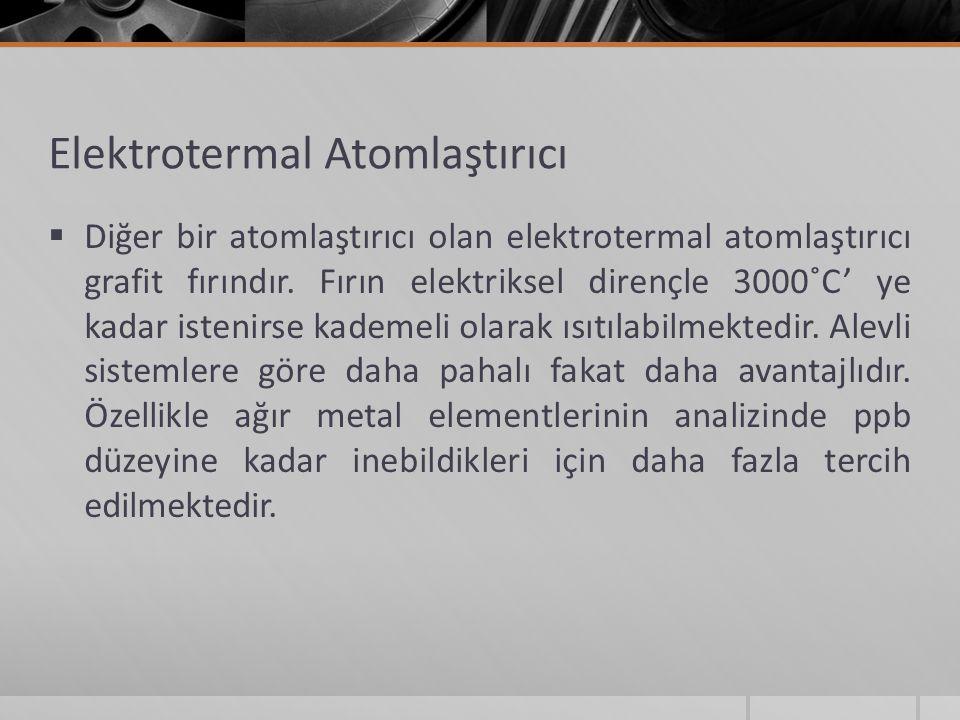 Elektrotermal Atomlaştırıcı  Diğer bir atomlaştırıcı olan elektrotermal atomlaştırıcı grafit fırındır. Fırın elektriksel dirençle 3000˚C' ye kadar is