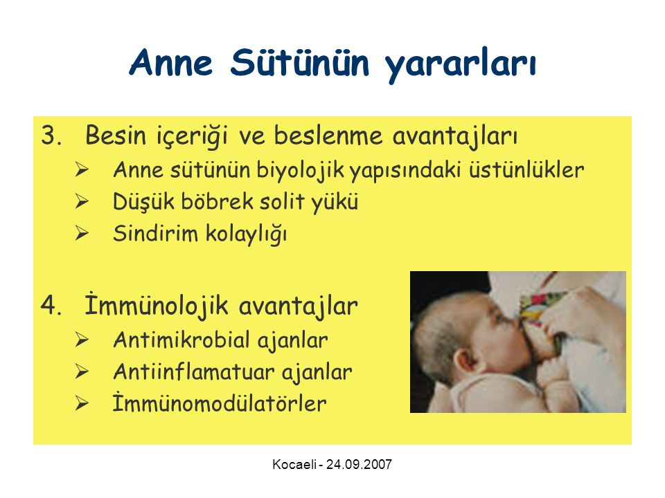 Kocaeli - 24.09.2007 3.Besin içeriği ve beslenme avantajları  Anne sütünün biyolojik yapısındaki üstünlükler  Düşük böbrek solit yükü  Sindirim kolaylığı 4.İmmünolojik avantajlar  Antimikrobial ajanlar  Antiinflamatuar ajanlar  İmmünomodülatörler Anne Sütünün yararları
