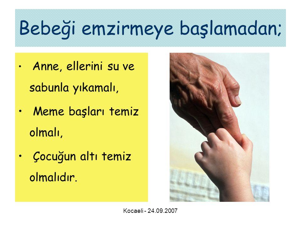 Kocaeli - 24.09.2007 Bebeği emzirmeye başlamadan; • Anne, ellerini su ve sabunla yıkamalı, • Meme başları temiz olmalı, • Çocuğun altı temiz olmalıdır.