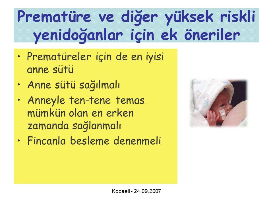 Kocaeli - 24.09.2007 Prematüre ve diğer yüksek riskli yenidoğanlar için ek öneriler •Prematüreler için de en iyisi anne sütü •Anne sütü sağılmalı •Anneyle ten-tene temas mümkün olan en erken zamanda sağlanmalı •Fincanla besleme denenmeli