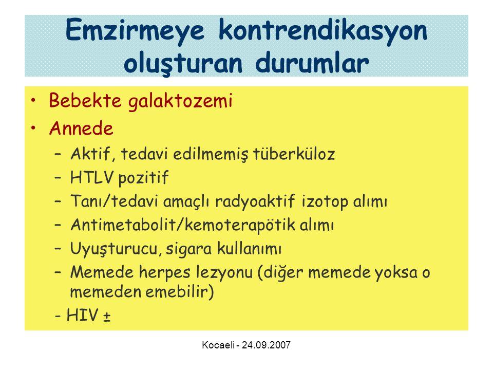 Kocaeli - 24.09.2007 Emzirmeye kontrendikasyon oluşturan durumlar •Bebekte galaktozemi •Annede –Aktif, tedavi edilmemiş tüberküloz –HTLV pozitif –Tanı/tedavi amaçlı radyoaktif izotop alımı –Antimetabolit/kemoterapötik alımı –Uyuşturucu, sigara kullanımı –Memede herpes lezyonu (diğer memede yoksa o memeden emebilir) - HIV ±
