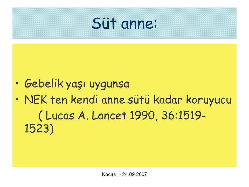 Kocaeli - 24.09.2007 Süt anne: •Gebelik yaşı uygunsa •NEK ten kendi anne sütü kadar koruyucu ( Lucas A. Lancet 1990, 36:1519- 1523)