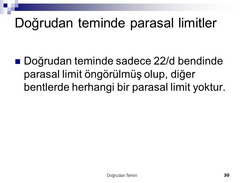 Doğrudan Temin30 Doğrudan teminde parasal limitler  Doğrudan teminde sadece 22/d bendinde parasal limit öngörülmüş olup, diğer bentlerde herhangi bir