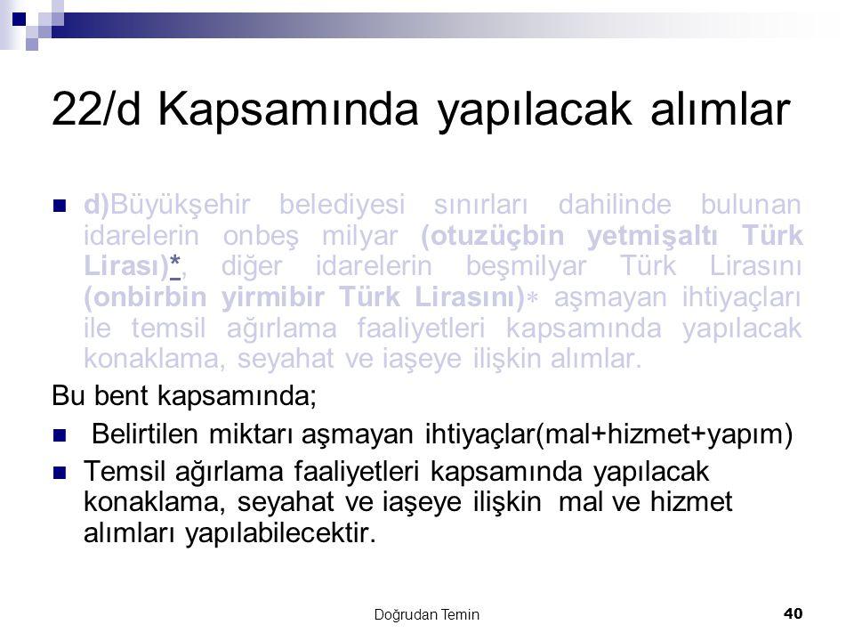 Doğrudan Temin40 22/d Kapsamında yapılacak alımlar  d)Büyükşehir belediyesi sınırları dahilinde bulunan idarelerin onbeş milyar (otuzüçbin yetmişaltı