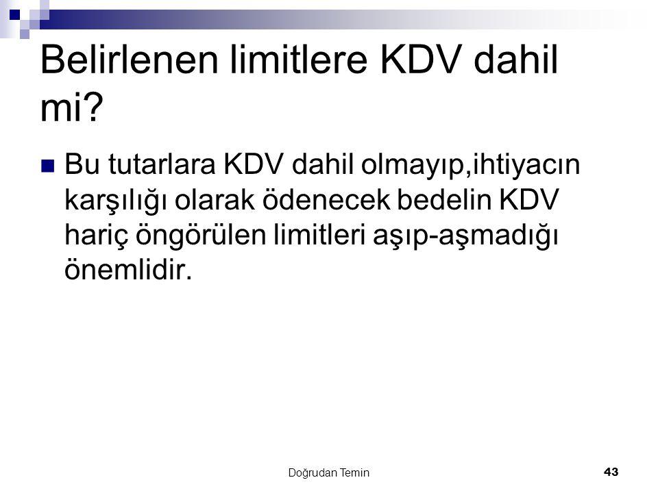 Doğrudan Temin43 Belirlenen limitlere KDV dahil mi?  Bu tutarlara KDV dahil olmayıp,ihtiyacın karşılığı olarak ödenecek bedelin KDV hariç öngörülen l