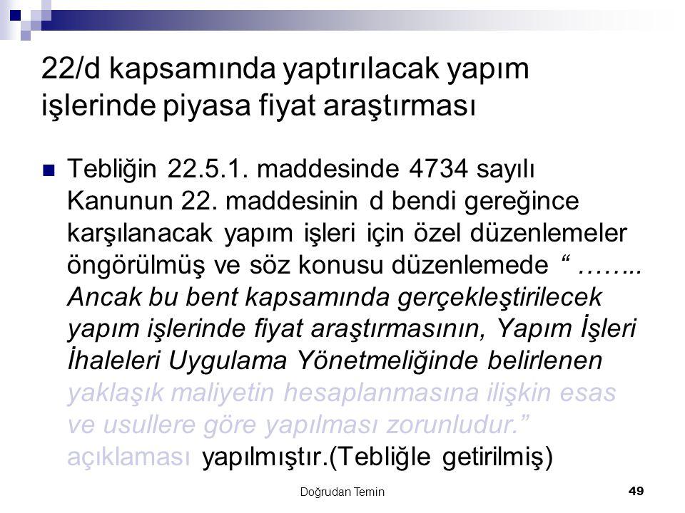 Doğrudan Temin49 22/d kapsamında yaptırılacak yapım işlerinde piyasa fiyat araştırması  Tebliğin 22.5.1. maddesinde 4734 sayılı Kanunun 22. maddesini